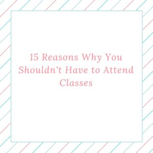 15 Reasons Why You Shouldn't Have to Attend Classes