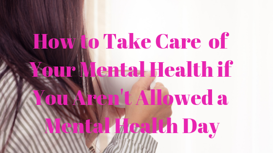 How to Take Care of Your Mental Health if You Aren't Allowed a Mental Health Day