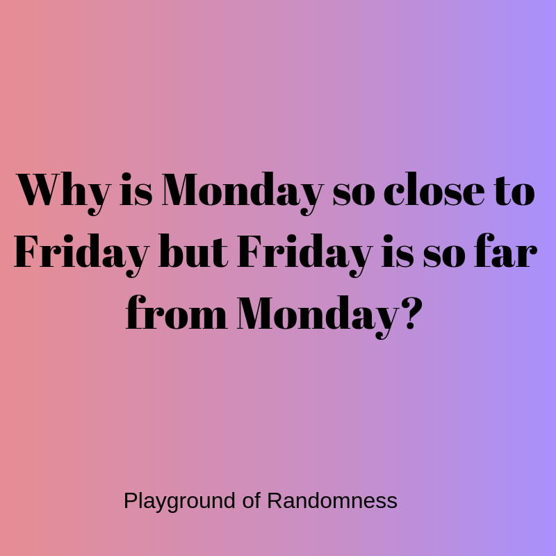 Why is Monday so close to Friday but Friday is so far from Monday_