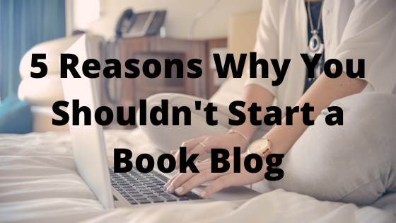 5 Reasons Why You Shouldn't Start a Book Blog