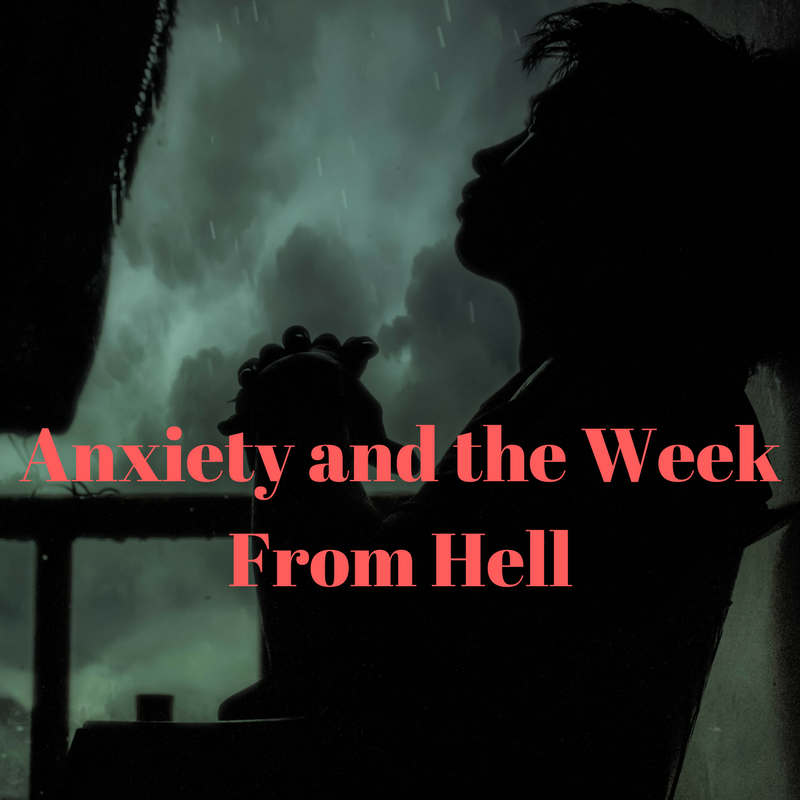 Anxiety and the Week From Hell