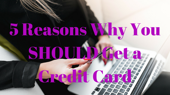 5 Reasons Why You SHOULD Get a Credit Card