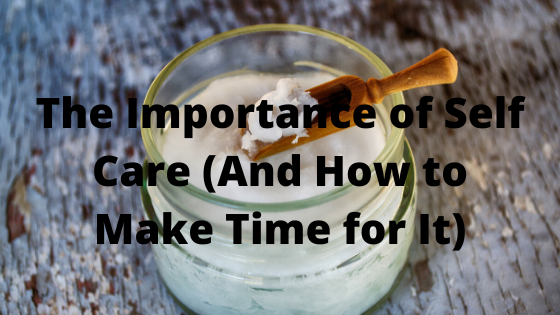 The Importance of Self Care (And How to Make Time for It)